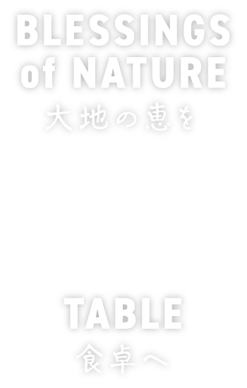 BLESSINGS of NATURE 大地の恵みを TABLE 食卓へ